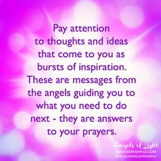 Pay attention to thoughts and ideas that come to you as bursts of INSPIRATION. These are MESSAGES FROM THE ANGELS, guiding you to what you need to do next. They are answers to your prayers. #angels #hope #prayers www.facebook.com/angelsoflight44.com