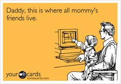 Daddy, this is where all mommy's friends live.