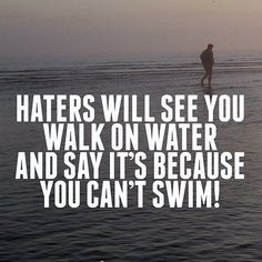 Haters will see you walk on water and say it's because you can't swim.  #love #instagood #photooftheday #tbt #beutiful #happy #quote #quotes #cute #fashion #like4like #follow #me #followme #instadaily #fun #art #q #l4l #f4f #reel