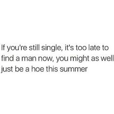 Cuffing season is over. It's not snowing, so it's time to get out there and start hoeing. Ladies in 10 years, you should look back on the summer of 2016 and just laugh at how much dick you got. Fact Quotes, Mood Quotes, Funny Quotes, Life Quotes, Qoutes, Star Quotes, Tweet Quotes, Motivation Quotes, Single Memes