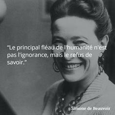 """""""Le principal fléau de l'humanité n'est pas l'ignorance, mais le refus de savoir."""" - (Simone de Beauvoir)"""