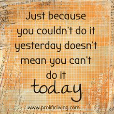 Just because you couldn't do it yesterday doesn't mean you can't do it today.  If you are still hanging on to what you did or didn't do yesterday, you are missing the whole point of today. Let it go. Whatever you did is done. Now try again. Go for it again. Another day, another chance.  FREE 21-Step Confidence Building program at: http://www.prolificliving.com/21series