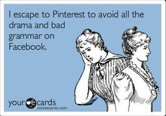 """""""I escape to Pinterest to avoid all the drama and bad grammar on Facebook."""""""
