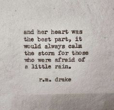 """and her heart was the best part, it would always calm the storm for those who were afraid of a little rain."" -r.m. drake"