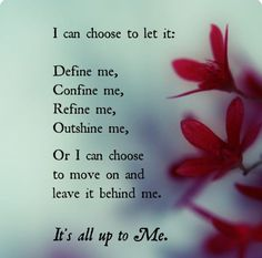 I can choose to let it: Define me, Confine me, Refine me, Outshine me, or I can chose to move on and leave it behind me.  It's all up to Me!
