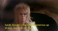 """Leading up to the end of the movie, Sarah and Jareth have it out. And Jareth says this. David Bowie In """"Labyrinth"""" David Bowie Labyrinth, Labyrinth Film, Jim Henson Labyrinth, Sarah And Jareth, Labrynth, Goblin King, The Dark Crystal, Fandoms, Great Movies"""