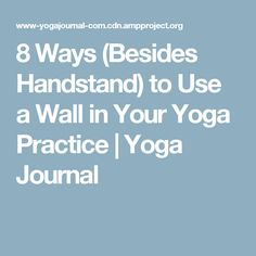 8 Ways (Besides Handstand) to Use a Wall in Your Yoga Practice | Yoga Journal