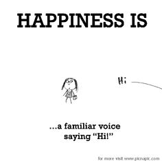 Happiness is, a familiar voice saying Hi