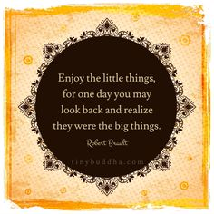 Enjoy the little things, for one day you may look back and realize they were the big things.