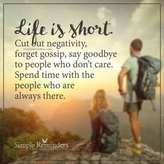 Life is short Life is short. Cut out negativity, forget gossip, say goodbye to people who don't care. Spend time with the people who are always there. — Unknown Author