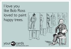 Bob Ross!and happy little streams, dont forget the happy little stream!