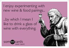 I enjoy experimenting with new wine & food pairings... ...by which I mean I like to drink a glass of wine with everything.
