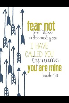 Isaiah 43:1 ~ Fear not, for I have redeemed you. I have called you by name; you are mine.