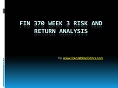 Complete the University of Phoenix Study Material: Get to Know Your UOP FIN 370 Week 3 Risk and Return Analysis available on the TransWebeTutors website.