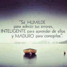 Be humble enough to admit your mistakes, smart enough to learn from them, and mature enough to correct them.