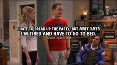Quote from The Big Bang Theory - Sheldon Cooper: Hey, I hate to break up the party, but Amy says I'm tired and have to go to bed. Big Bang Theory Episodes, Big Bang Theory Quotes, Most Popular Series, Relationship Memes, Relationships, Tv Show Quotes, Series Movies, Tv Series, Best Tv