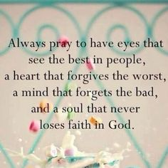 see the best, forgive the worst, forget the bad, never loses faith