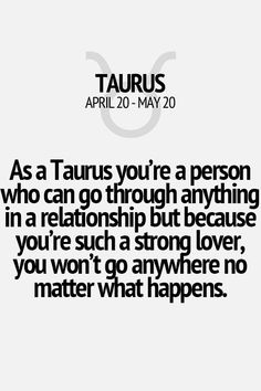 As a Taurus you're a person who can go through anything in a relationship, but because you're such a strong lover, you don't go anywhere no matter what happens. Taurus | Taurus Quotes | Taurus Zodiac Signs