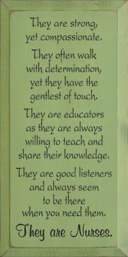 for MARYBETH - They are strong, yet compassionate. They often walk with determination, yet they have the gentlest of touch. They are educators as they are always willing to teach and share their knowledge. They are good listeners and always seem to be there when you need them. They are Nurses.
