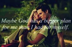 Maybe god has a bigger plan  for me than I had for myself  -a walk to remember