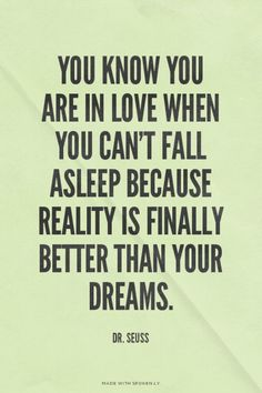 You know you are in love when you can't fall asleep because reality is finally better than your dreams. - Dr. Seuss   Madeline made this with Spoken.ly