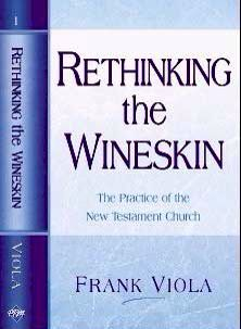 Rethinking the Wineskin: the Practice of the New Testament Church by Frank Viola