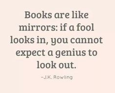 Books are like mirrors: if a fool looks in, you cannot expect a genius to look out. -J.K. Rowling