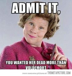 Admit it, you wanted her dead more than Voldemort