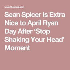 Sean Spicer Is Extra Nice to April Ryan Day After 'Stop Shaking Your Head' Moment
