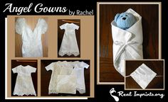 Angel Gowns Not sure what to do with your old wedding gowns. Rachel shares her story on Real Imprints and we have joined with her to spread the word on her amazing project. She takes old dresses and makes burial clothes for children. Don't miss this great opportunity to serve!