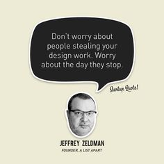Don't worry about people stealing your design work. Worry about the day they stop.  Jeffrey Zeldman  #startupquote #startup #jeffreyzeldman #alistapart