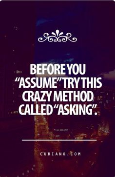 """Before you """"assume"""" try this crazy method called """"asking"""""""