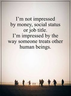 I am not impressed by money, social status or job title. I am impressed by the way someone treats other human beings.