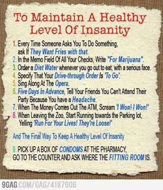 Here are 9 tips on how to maintain a healthy level of insanity in a crazy enough world . . . 1. Every time someone asks you to do something, ask them if they want fries with that.
