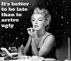 It's better to be late than to arrive ugly. http://www.facebook.com/classy.woman222
