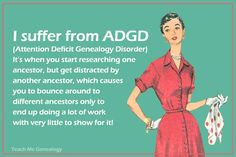 Humor: I suffer from ADGD (Attention Deficit Genealogy DIsorder).It's when you start researching one ancestor, but get distracted by another ancestor, which causes you to bounce around to different ancestors only to end up doing a lot of work with very little to show for it!  #genealogy #humor
