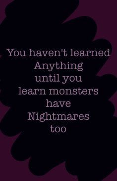 You haven't learned anything until you learn monsters have nightmares too.