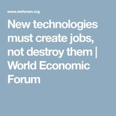 New technologies must create jobs, not destroy them | World Economic Forum