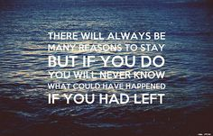 there will always be many reasons to stay but if you do you will never know what could have happened if you had left..