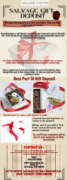 Salvage Gift Deposits are now available!  They are like a gift card, but better.By putting down a  gift deposit, you solidify your loved one's spot on the build list.From the day of your deposit, they will be guaranteed their spot in line on the build list from that day.So if their birthday or special celebration is in a week or two, or even a month, their wait time is now much less to place a custom order.
