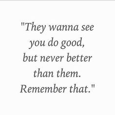 They wanna see you do good but never better than them. Remember that. #haters