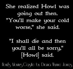 """She realized Howl was going out then. """"You'll make your cold worse,"""" she said. """"I shall die and then you'll all be sorry,"""" [Howl] said. (Howl's Moving Castle by Diana Wynne Jones quote)"""