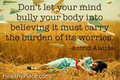 """Quote on eating disorders: """"Don't let your mind bully your body into believing it must carry the burden of its worries.""""    www.HealthyPlace.com"""