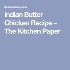 Indian Butter Chicken Recipe – The Kitchen Paper