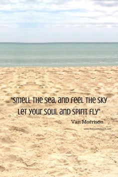 """""""Smell the sea and feel the sky. Let your soul and spirit fly."""" -- Van Morrison"""