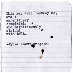 """""""This may well destroy me, and I am entirely, completely and magnificently alright with that."""" -- Typewriter Series by Tyler Knott Gregson Poem Quotes, Lyric Quotes, Life Quotes, Qoutes, Pretty Words, Beautiful Words, Typewriter Series, Stress, Word Porn"""