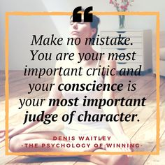 Make no mistake. You are your most important critic and your conscience is your most important judge of character.-Denis Waitley - Pyschology of Winning