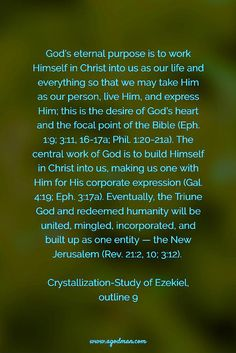 God's eternal purpose is to work Himself in Christ into us as our life and everything so that we may take Him as our person, live Him, and express Him; this is the desire of God's heart and the focal point of the Bible (Eph. 1:9; 3:11, 16-17a; Phil. 1:20-21a). The central work of God is to build Himself in Christ into us, making us one with Him for His corporate expression (Gal. 4:19; Eph. 3:17a). Eventually, the Triune God and redeemed humanity will be united, mingled, incorporated, and…