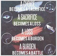 A choice becomes a sacrifice, a sacrifice becomes a loss, a loss becomes a burden, a burden becomes a battle.