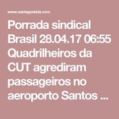 Porrada sindical  Brasil 28.04.17 06:55 Quadrilheiros da CUT agrediram passageiros no aeroporto Santos Dumont, no Rio de Janeiro. A TV Globo mostrou as imagens.